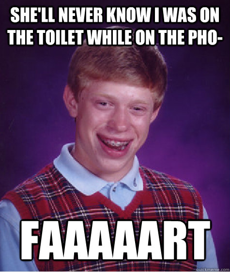 shell never know i was on the toilet while on the pho faaa - Bad Luck Brian