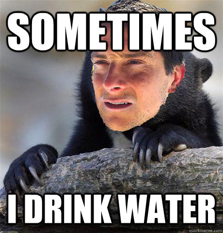 sometimes i drink water - Confession Bear Grylls