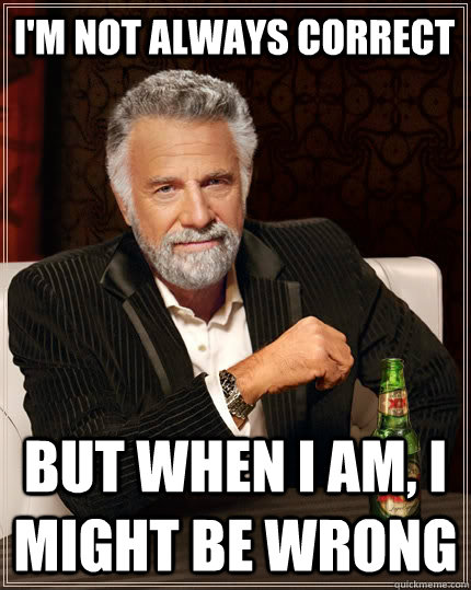 im not always correct but when i am i might be wrong - The Most Interesting Man In The World