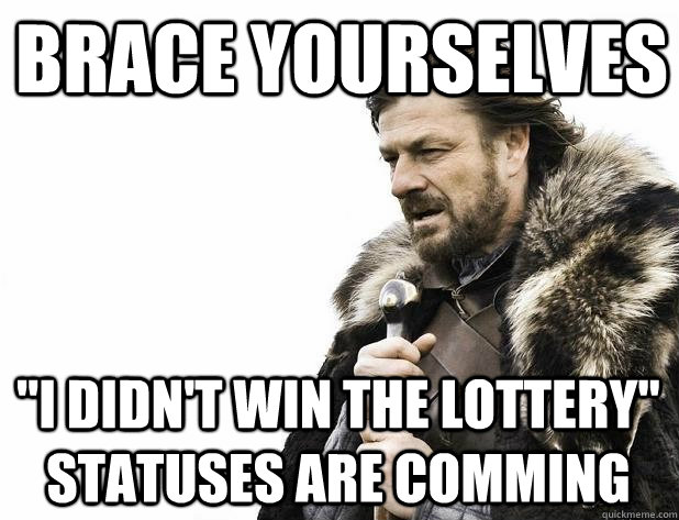 brace yourselves i didnt win the lottery statuses are com - Brace Yourself