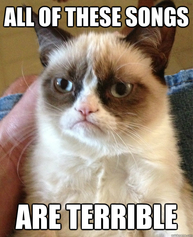 all of these songs are terrible - Grumpy Cat