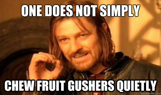 one does not simply chew fruit gushers quietly - Boromir