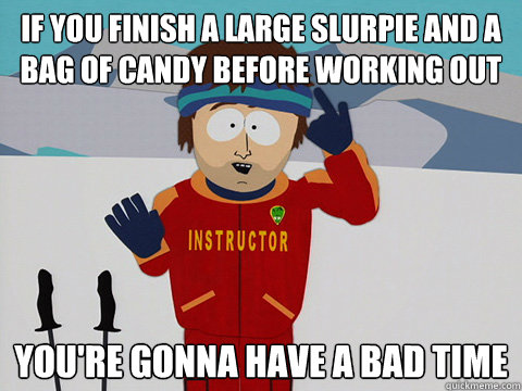 if you finish a large slurpie and a bag of candy before work - Youre gonna have a bad time
