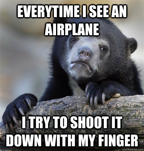 everytime i see an airplane i try to shoot it down with my f - Confession Bear