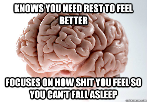 knows you need rest to feel better focuses on how shit you f - Scumbag Brain