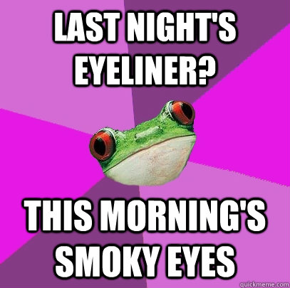 last nights eyeliner this mornings smoky eyes - Foul Bachelorette Frog