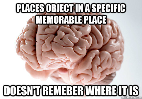 places object in a specific memorable place doesnt remeber  - Scumbag Brain
