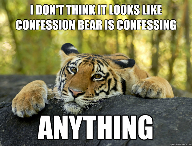 i dont think it looks like confession bear is confessing an - Confession Tiger