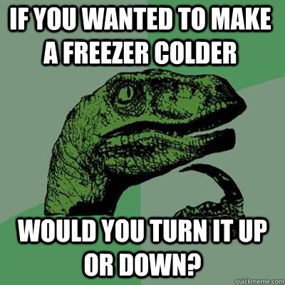 if you wanted to make a freezer colder would you turn it up  - Philosoraptor