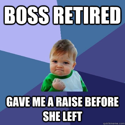 boss retired gave me a raise before she left - Success Kid