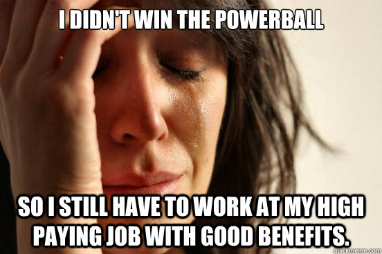 i didnt win the powerball so i still have to work at my hig - First World Problems