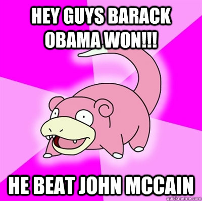 hey guys barack obama won he beat john mccain - Slowpoke Earthquake