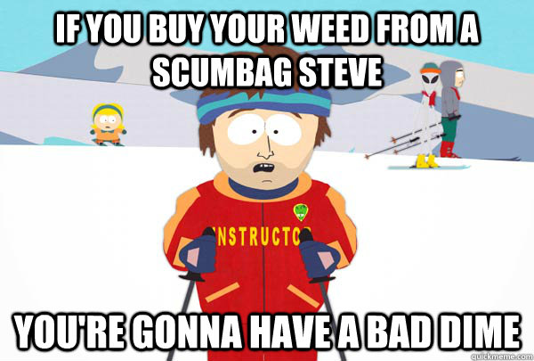 if you buy your weed from a scumbag steve youre gonna have  - Super Cool Ski Instructor