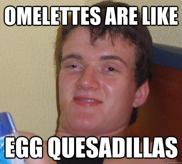 omelettes are like egg quesadillas - 10 Guy