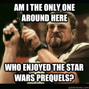 am i the only one around here who enjoyed the star wars preq - AM I THE ONLY ONE AROUND HERE