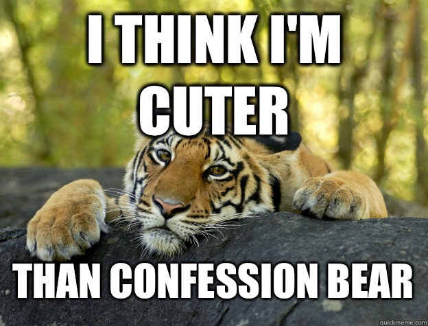 I think im cuter Than confession bear - Confession Tiger