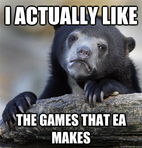 i actually like the games that ea makes - Confession Bear
