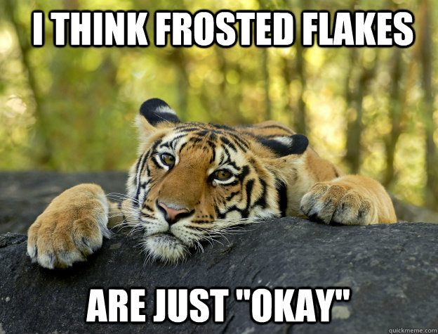 i think frosted flakes are just okay - Confession Tiger