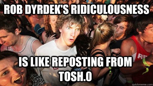 rob dyrdeks ridiculousness is like reposting from tosh0 - Sudden Clarity Clarence