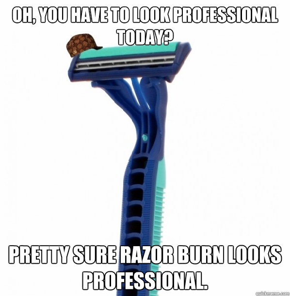 oh you have to look professional today pretty sure razor b - Scumbag Razor