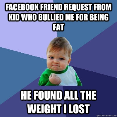 facebook friend request from kid who bullied me for being fa - Success Kid
