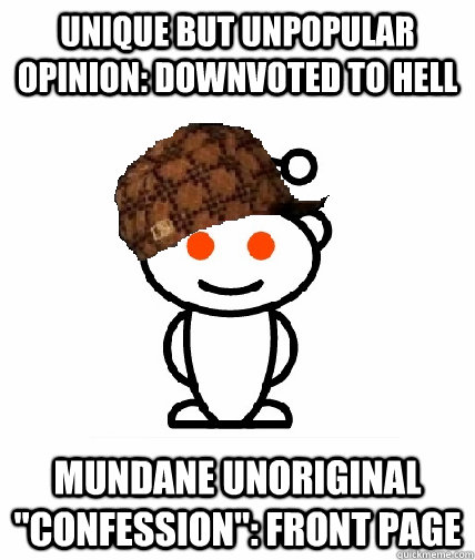 unique but unpopular opinion downvoted to hell mundane unor - Scumbag Reddit