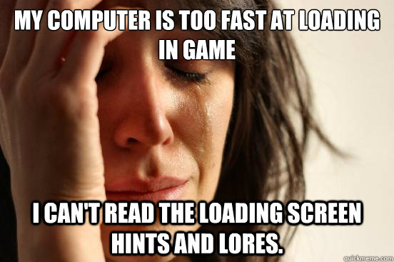 my computer is too fast at loading in game i cant read the  - First World Problems
