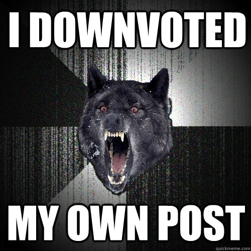i downvoted my own post - Insanity Wolf