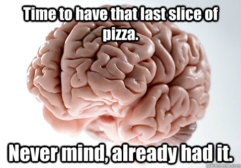 time to have that last slice of pizza never mind already  - Scumbag Brain