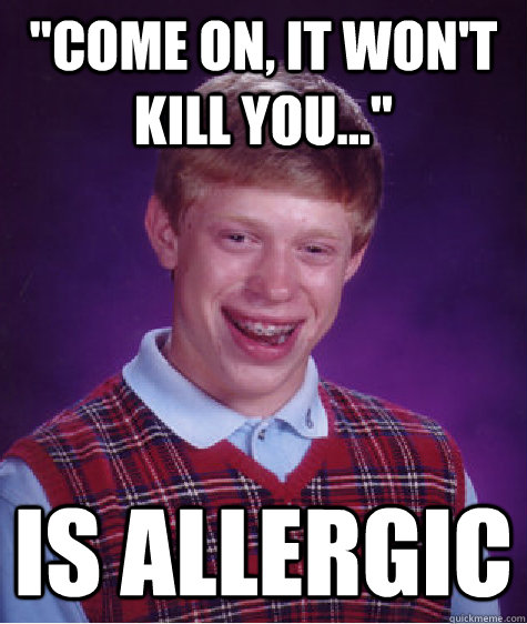 come on it wont kill you is allergic - Bad Luck Brian
