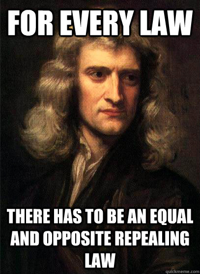 for every law there has to be an equal and opposite repealin - Sir Isaac Newton