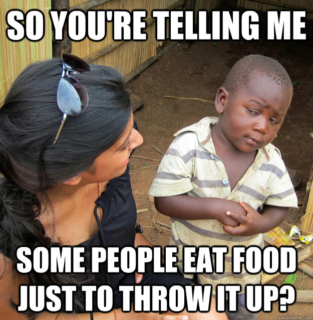 so youre telling me some people eat food just to throw it u - Skeptical 3rd World kid