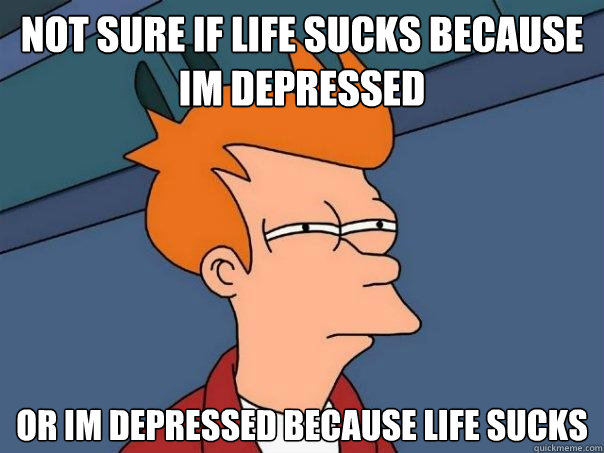 not sure if life sucks because im depressed or im depressed  - Futurama Fry