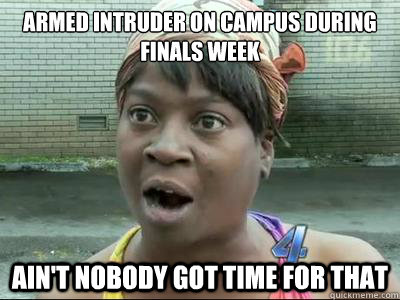 armed intruder on campus during finals week aint nobody got - Aint Nobody Got Time For That