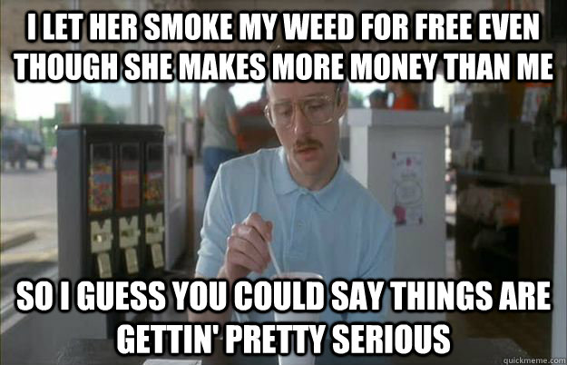 i let her smoke my weed for free even though she makes more  -