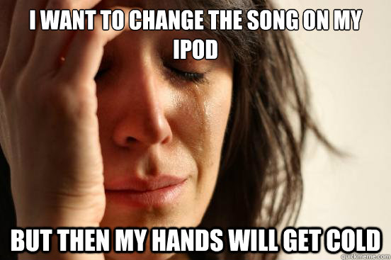 i want to change the song on my ipod but then my hands will  - First World Problems