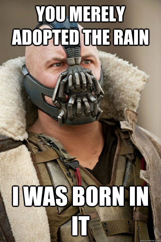 you merely adopted the rain i was born in it - Bane