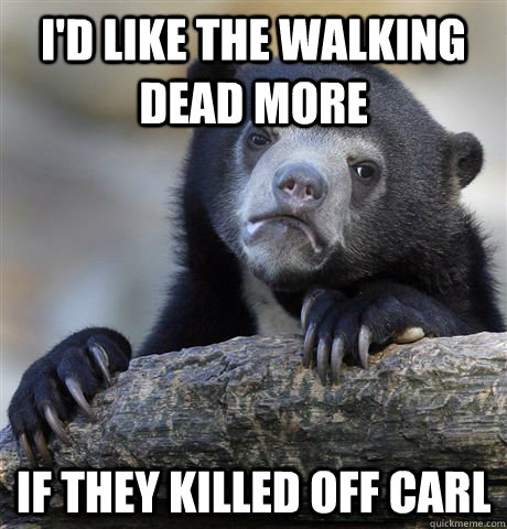 id like the walking dead more if they killed off carl - Confession Bear