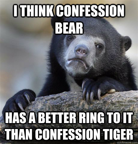 i think confession bear has a better ring to it than confess - Confession Bear