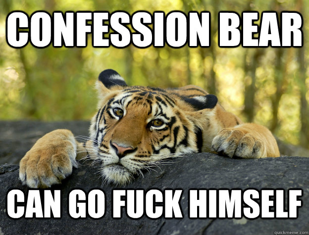 confession bear can go fuck himself - Confession Tiger