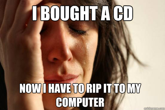 i bought a cd now i have to rip it to my computer - First World Problems