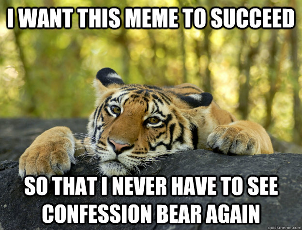 i want this meme to succeed so that i never have to see conf - Confession Tiger