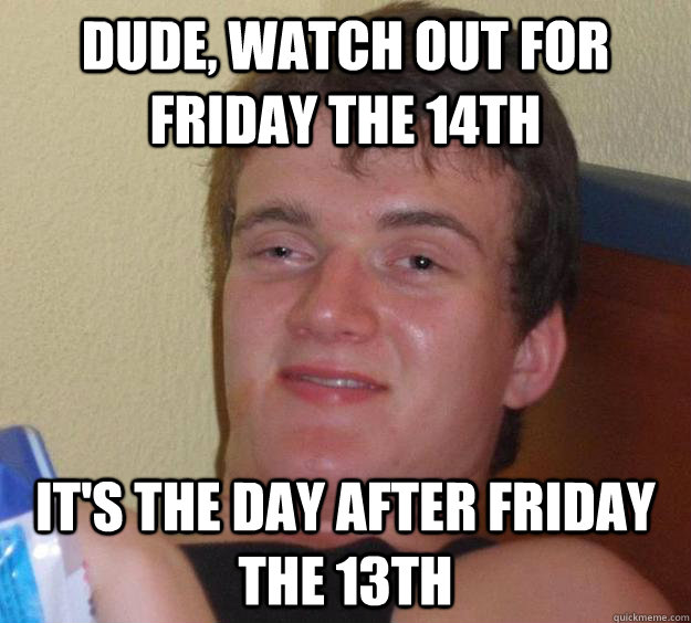 dude watch out for friday the 14th its the day after frida - 10 Guy