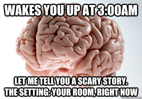 wakes you up at 300am let me tell you a scary story  - Scumbag Brain
