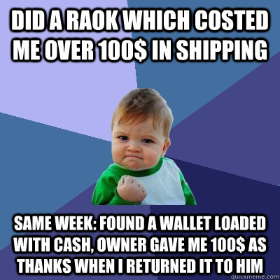did a raok which costed me over 100 in shipping same week  - Success Kid