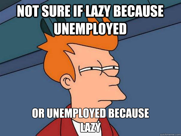 not sure if lazy because unemployed or unemployed because l - Futurama Fry