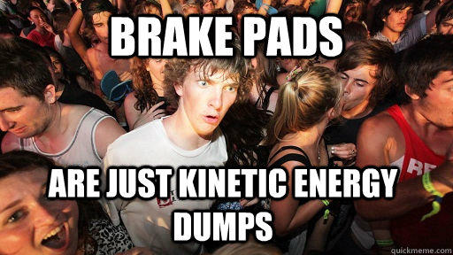 brake pads are just kinetic energy dumps - Sudden Clarity Clarence