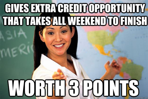 gives extra credit opportunity that takes all weekend to fin - Unhelpful High School Teacher