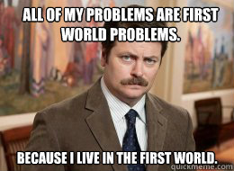 all of my problems are first world problems because i liv - Ron Swanson