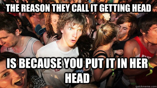 the reason they call it getting head is because you put it i - Sudden Clarity Clarence